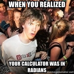 Sudden Realization Ralph - when you realized your calculator was in radians
