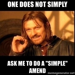 "one does not  - ONE does not simply ask me to do a ""Simple"" amend"