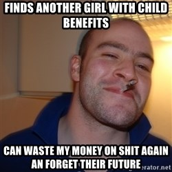 Good Guy Greg - Finds anotheR girl with child benefits Can waste my money on shit again an forget Their future