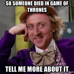 WillyWonka - so someone died in game of thrones tell me more about it
