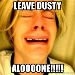 Leave Brittney Alone - Leave dusty Aloooone!!!!!