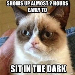 Grumpy Cat  - SHows up almost 2 hours early to  sit in the dark