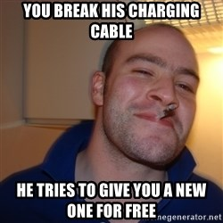 Good Guy Greg - You break his charging cable He tries to give you a new one for free