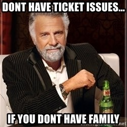 The Most Interesting Man In The World - dont have ticket issues... if you dont have family