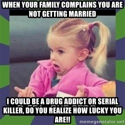 ¿O sea,que pedo? - when your family complains you are not getting married I could be a drug addict or serial killer, do you realize how lucky you are!!