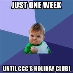 Success Kid - JUST ONE WEEK UNTIL CCC'S HOLIDAY CLUB!