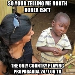 skeptical black kid - so your telling me north korea isn't the only country playing propaganda 24/7 on tv