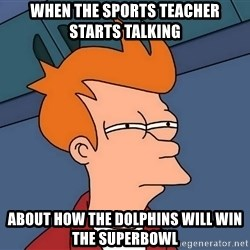 Futurama Fry - When the Sports teacher starts talking ABout how the dolphins will win the superbowl