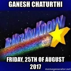 The more you know - Ganesh Chaturthi Friday, 25th of August 2017