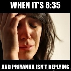First World Problems - When it's 8:35 And priyanka isn't replying