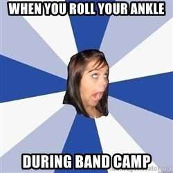 Annoying Facebook Girl - WHEN YOU ROLL YOUR ANKLE DURING BAND CAMP