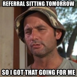 So I got that going on for me, which is nice - Referral sitting tomorrow so i got that going for me