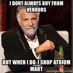 The Most Interesting Man In The World - I DONT ALWAYS BUY FROM VENDORS BUT WHEN I DO, I SHOP ATRIUM MART
