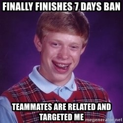 Bad Luck Brian - Finally finishes 7 days ban teammates are related and targeted me