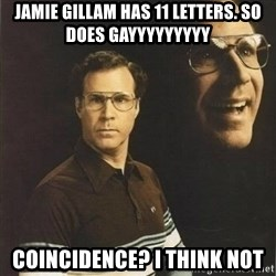 will ferrell - Jamie gillam has 11 letters. So does gayyyyyyyyy Coincidence? I thiNk not