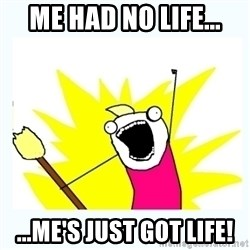 All the things - me had no life... ...me's just got life!