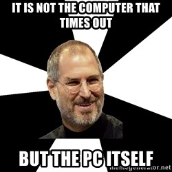 Steve Jobs Says - it is not the computer that times out but the PC itself