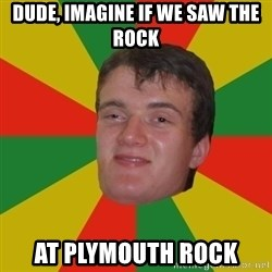 stoner dude - Dude, imagine if we saw the rock at Plymouth rock