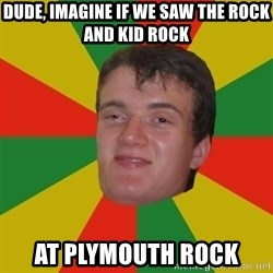 stoner dude - Dude, Imagine if we saw the Rock and Kid Rock at Plymouth rock