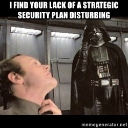I find your lack of faith disturbing - I find your lack of a strategic security plan disturbing