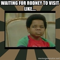 What you talkin' bout Willis  - Waiting for Rodney to visit like....
