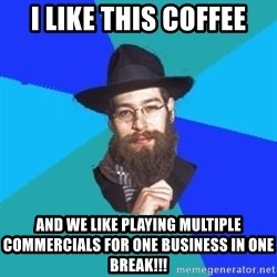 Jewish Dude - i like this coffee and we like playing multiple commercials for one business in one break!!!
