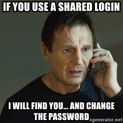 taken meme - If you use a shared login i will find you... and change the password