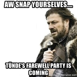 Prepare yourself - AW SNAP YOURSELVES.... Tünde's farewell party is coming