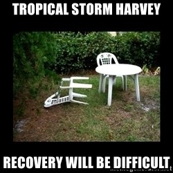 Lawn Chair Blown Over - Tropical storm hArvey Recovery will be difficuLt