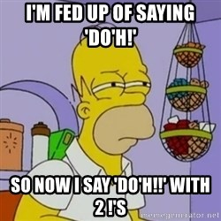 Simpsons' Homer - i'm fed up of saying 'do'h!' so now i say 'do'h!!' with 2 !'s