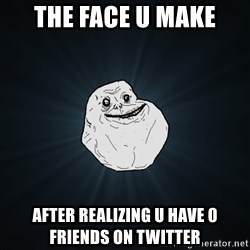Forever Alone - The face u make after realizing u have 0 friends on twitter