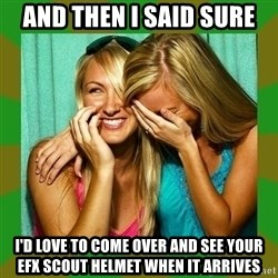 Laughing Girls  - and Then I said sure i'd love to come over and see your efx scout helmet when it arrives