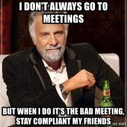 The Most Interesting Man In The World - I don't always go to meetings But when i do it's the bad meeting, stay compliant my friends
