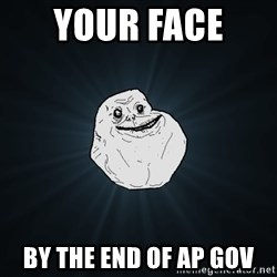 Forever Alone - your face  by the end of ap gov