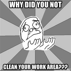 Whyyy??? - why did you not clean your work area???