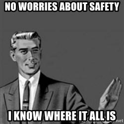 Correction Guy - No worries about safety I know where it all is