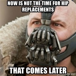 Bane - Now is not the time for hip replacements That comes later
