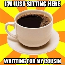 Cup of coffee - i'm just sitting here waitting for my cousin