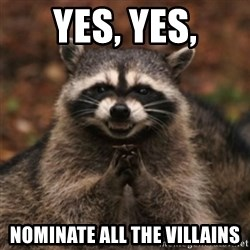 evil raccoon - Yes, Yes, Nominate all the villains