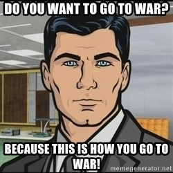 Archer - Do you want to Go To war? Because this is how you go to War!
