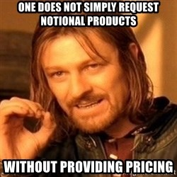 One Does Not Simply - One does not simply request notional products without providing pricing