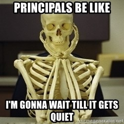 Skeleton waiting - Principals be like i'm gonna wait till it gets quiet
