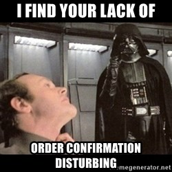 I find your lack of faith disturbing - I FIND YOUR LACK OF ORDER CONFIRMATION DISTURBING
