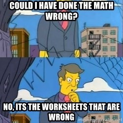 Skinner Memer - Could i have done the math Wrong? No, its the worksheets that aRe wrong