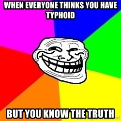 Trollface - When EVERYONE THINKS YOU have typhoid  But you know the truth