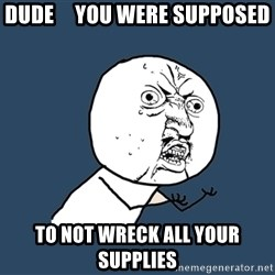 Y U No - dude     you were supposed to not wreck all your supplies
