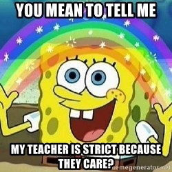 Imagination - you mean to tell me my teacher is STRICT because they care?