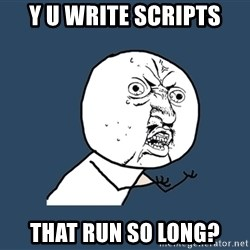 Y U No - Y U WRITE SCRIPTS THAT RUN SO LONG?