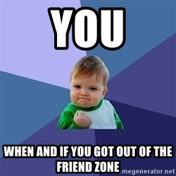 Success Kid - YOU WHen and if you got out of the friend zone