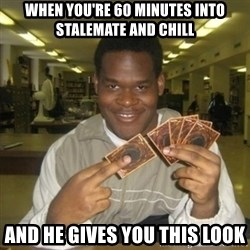 You just activated my trap card - When you're 60 minutes into stalemate and chill And he gives you this look